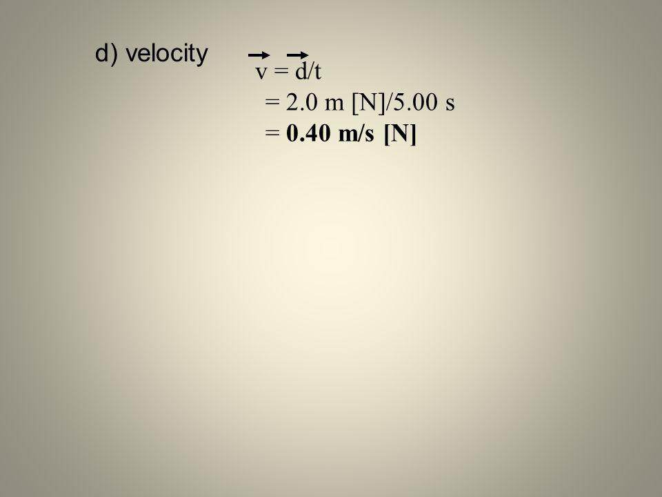 d) velocity v = d/t = 2.0 m [N]/5.00 s = 0.40 m/s [N]